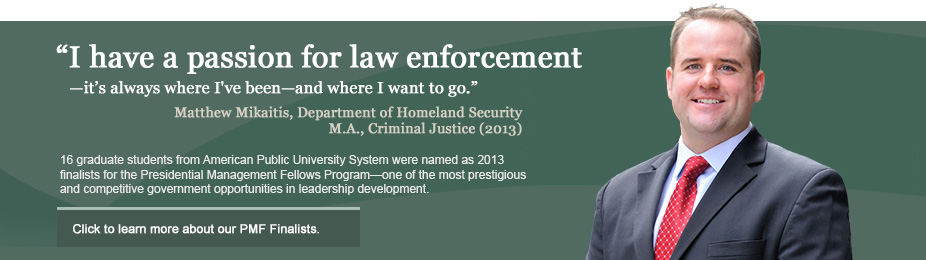 """I have a passion for law enforcement—it's always where I've been—and where I want to go"" - Matthew Mikaitis. 16 graduate students from American Public University System were named as 2013 finalists for the Presidential Management Fellows Program—one of the most prestigious and competitive government opportunities in leadership development."
